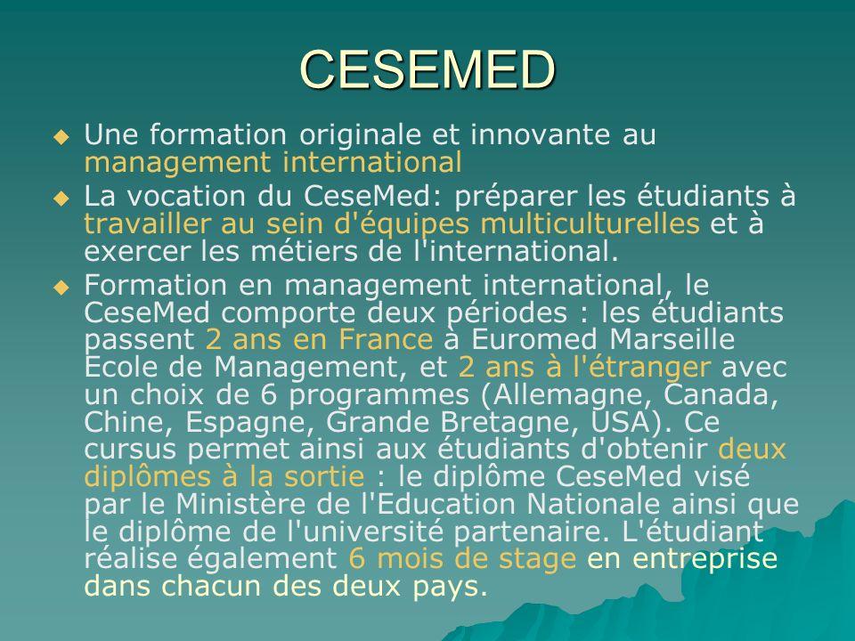 CESEMED Une formation originale et innovante au management international La vocation du CeseMed: préparer les étudiants à travailler au sein d équipes multiculturelles et à exercer les métiers de l international.