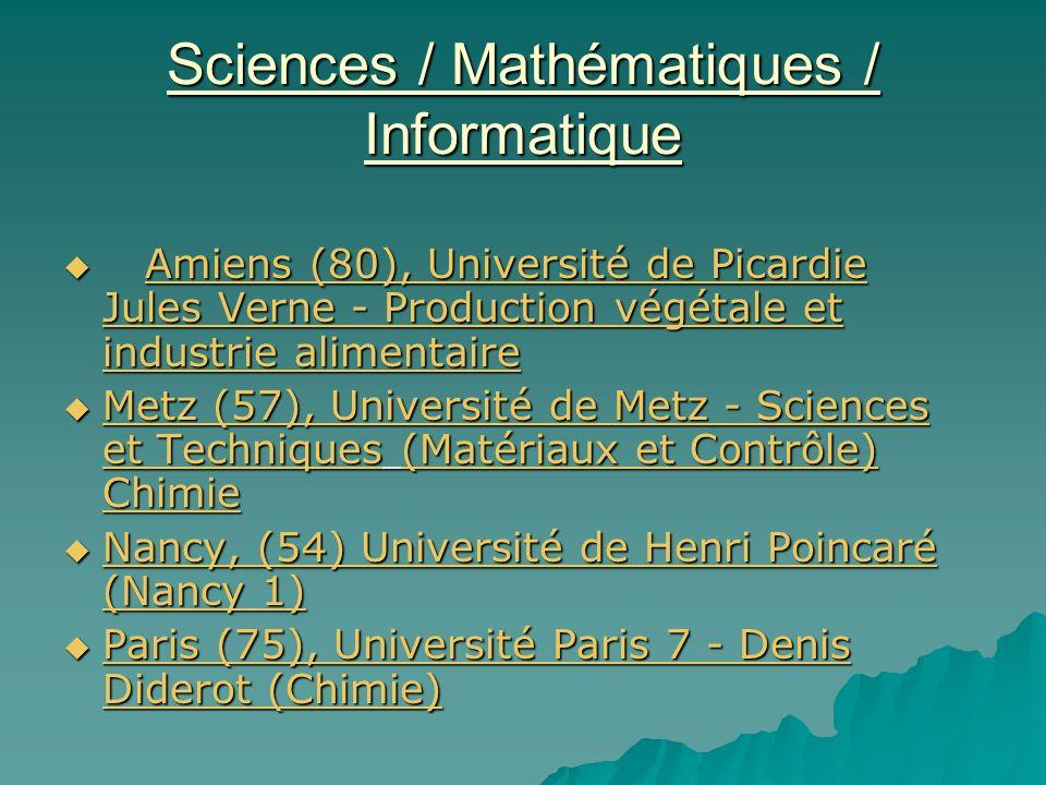 Sciences / Mathématiques / Informatique Amiens (80), Université de Picardie Jules Verne - Production végétale et industrie alimentaire Amiens (80), Université de Picardie Jules Verne - Production végétale et industrie alimentaireAmiens (80), Université de Picardie Jules Verne - Production végétale et industrie alimentaireAmiens (80), Université de Picardie Jules Verne - Production végétale et industrie alimentaire Metz (57), Université de Metz - Sciences et Techniques (Matériaux et Contrôle) Chimie Metz (57), Université de Metz - Sciences et Techniques (Matériaux et Contrôle) Chimie Metz (57), Université de Metz - Sciences et Techniques(Matériaux et Contrôle) Chimie Metz (57), Université de Metz - Sciences et Techniques(Matériaux et Contrôle) Chimie Nancy, (54) Université de Henri Poincaré (Nancy 1) Nancy, (54) Université de Henri Poincaré (Nancy 1) Nancy, (54) Université de Henri Poincaré (Nancy 1) Nancy, (54) Université de Henri Poincaré (Nancy 1) Paris (75), Université Paris 7 - Denis Diderot (Chimie) Paris (75), Université Paris 7 - Denis Diderot (Chimie) Paris (75), Université Paris 7 - Denis Diderot (Chimie) Paris (75), Université Paris 7 - Denis Diderot (Chimie)