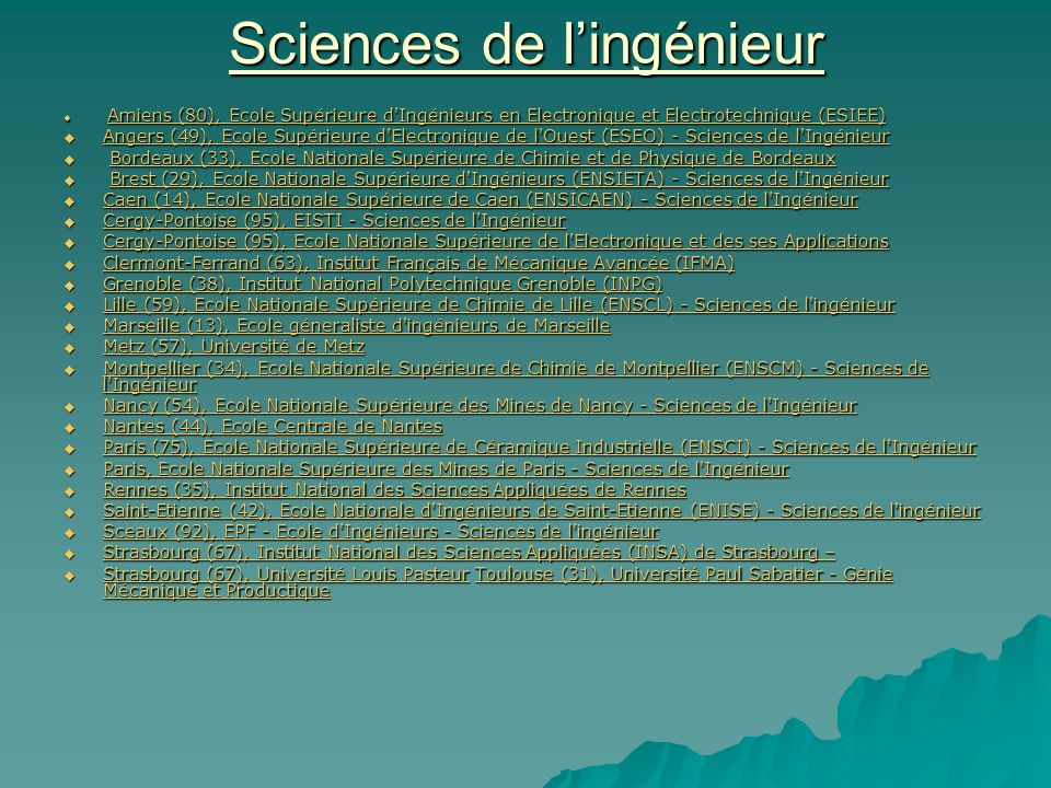 Sciences de lingénieur Amiens (80), Ecole Supérieure d Ingénieurs en Electronique et Electrotechnique (ESIEE) Amiens (80), Ecole Supérieure d Ingénieurs en Electronique et Electrotechnique (ESIEE) Amiens (80), Ecole Supérieure d Ingénieurs en Electronique et Electrotechnique (ESIEE) Amiens (80), Ecole Supérieure d Ingénieurs en Electronique et Electrotechnique (ESIEE) Angers (49), Ecole Supérieure d Electronique de l Ouest (ESEO) - Sciences de l Ingénieur Angers (49), Ecole Supérieure d Electronique de l Ouest (ESEO) - Sciences de l Ingénieur Angers (49), Ecole Supérieure d Electronique de l Ouest (ESEO) - Sciences de l Ingénieur Angers (49), Ecole Supérieure d Electronique de l Ouest (ESEO) - Sciences de l Ingénieur Bordeaux (33), Ecole Nationale Supérieure de Chimie et de Physique de Bordeaux Bordeaux (33), Ecole Nationale Supérieure de Chimie et de Physique de BordeauxBordeaux (33), Ecole Nationale Supérieure de Chimie et de Physique de Bordeaux (33), Ecole Nationale Supérieure de Chimie et de Physique de Bordeaux Brest (29), Ecole Nationale Supérieure d Ingénieurs (ENSIETA) - Sciences de l Ingénieur Brest (29), Ecole Nationale Supérieure d Ingénieurs (ENSIETA) - Sciences de l IngénieurBrest (29), Ecole Nationale Supérieure d Ingénieurs (ENSIETA) - Sciences de l IngénieurBrest (29), Ecole Nationale Supérieure d Ingénieurs (ENSIETA) - Sciences de l Ingénieur Caen (14), Ecole Nationale Supérieure de Caen (ENSICAEN) - Sciences de l Ingénieur Caen (14), Ecole Nationale Supérieure de Caen (ENSICAEN) - Sciences de l Ingénieur Caen (14), Ecole Nationale Supérieure de Caen (ENSICAEN) - Sciences de l Ingénieur Caen (14), Ecole Nationale Supérieure de Caen (ENSICAEN) - Sciences de l Ingénieur Cergy-Pontoise (95), EISTI - Sciences de l Ingénieur Cergy-Pontoise (95), EISTI - Sciences de l Ingénieur Cergy-Pontoise (95), EISTI - Sciences de l Ingénieur Cergy-Pontoise (95), EISTI - Sciences de l Ingénieur Cergy-Pontoise (95), Ecole Nationale Supérieure de l Electronique et des 