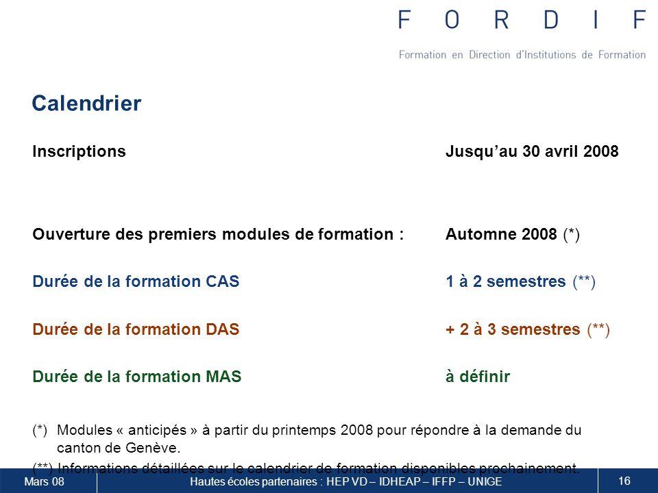 Mars 08 16 Hautes écoles partenaires : HEP VD – IDHEAP – IFFP – UNIGE Calendrier InscriptionsJusquau 30 avril 2008 Ouverture des premiers modules de formation :Automne 2008 (*) Durée de la formation CAS1 à 2 semestres (**) Durée de la formation DAS+ 2 à 3 semestres (**) Durée de la formation MASà définir (*)Modules « anticipés » à partir du printemps 2008 pour répondre à la demande du canton de Genève.