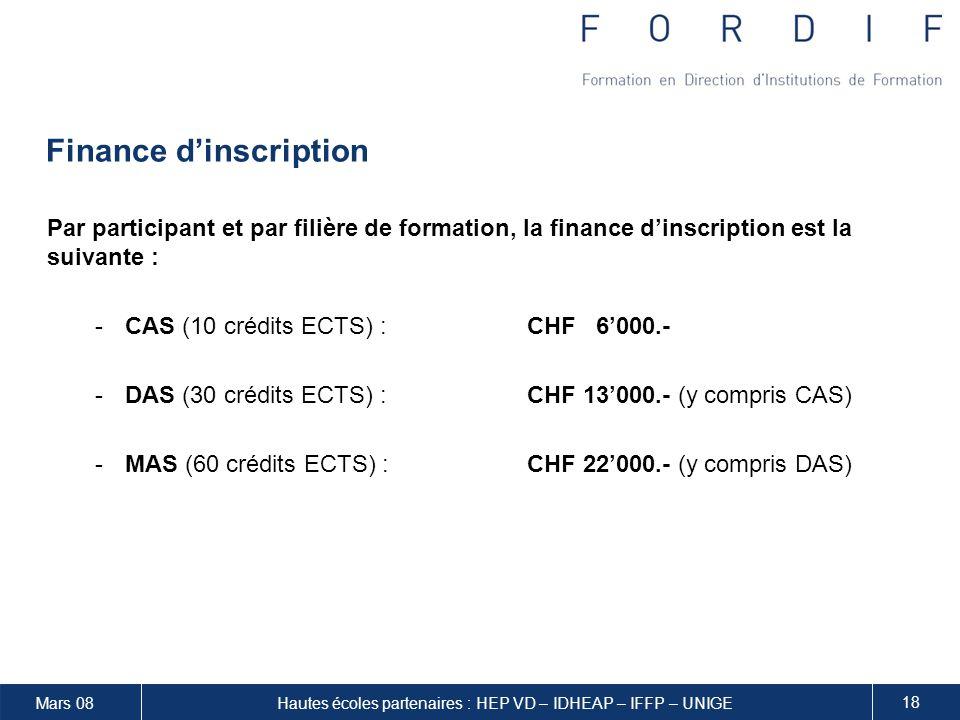 Mars 08 18 Hautes écoles partenaires : HEP VD – IDHEAP – IFFP – UNIGE Finance dinscription Par participant et par filière de formation, la finance dinscription est la suivante : -CAS (10 crédits ECTS) :CHF 6000.- -DAS (30 crédits ECTS) :CHF 13000.- (y compris CAS) -MAS (60 crédits ECTS) : CHF 22000.- (y compris DAS)