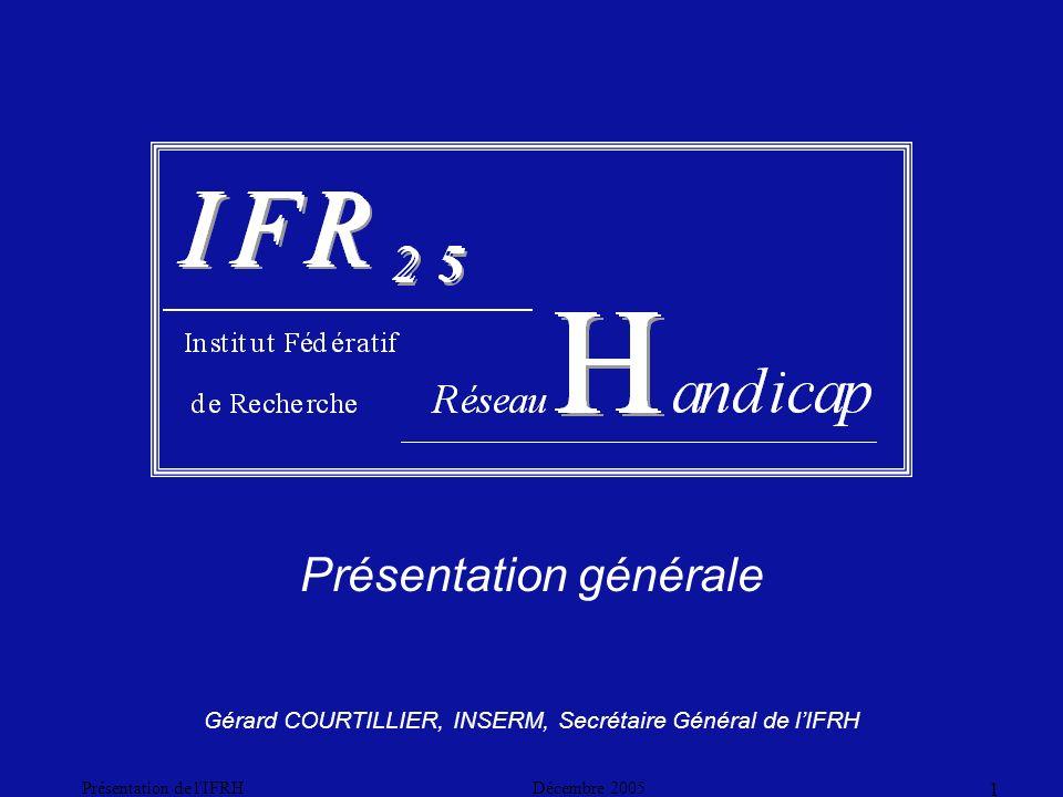 Décembre 2005Présentation de l IFRH 1 Présentation générale Gérard COURTILLIER, INSERM, Secrétaire Général de lIFRH