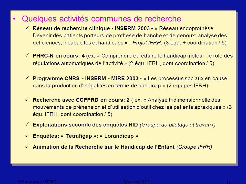 Décembre 2005Présentation de l IFRH 15 Quelques activités communes de recherche Réseau de recherche clinique - INSERM 2003 - « Réseau endoprothèse.