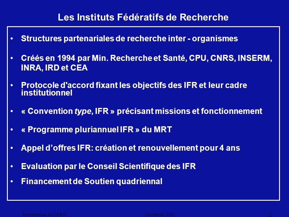 Décembre 2005Présentation de l IFRH 2 Les Instituts Fédératifs de Recherche Structures partenariales de recherche inter - organismes Créés en 1994 par Min.
