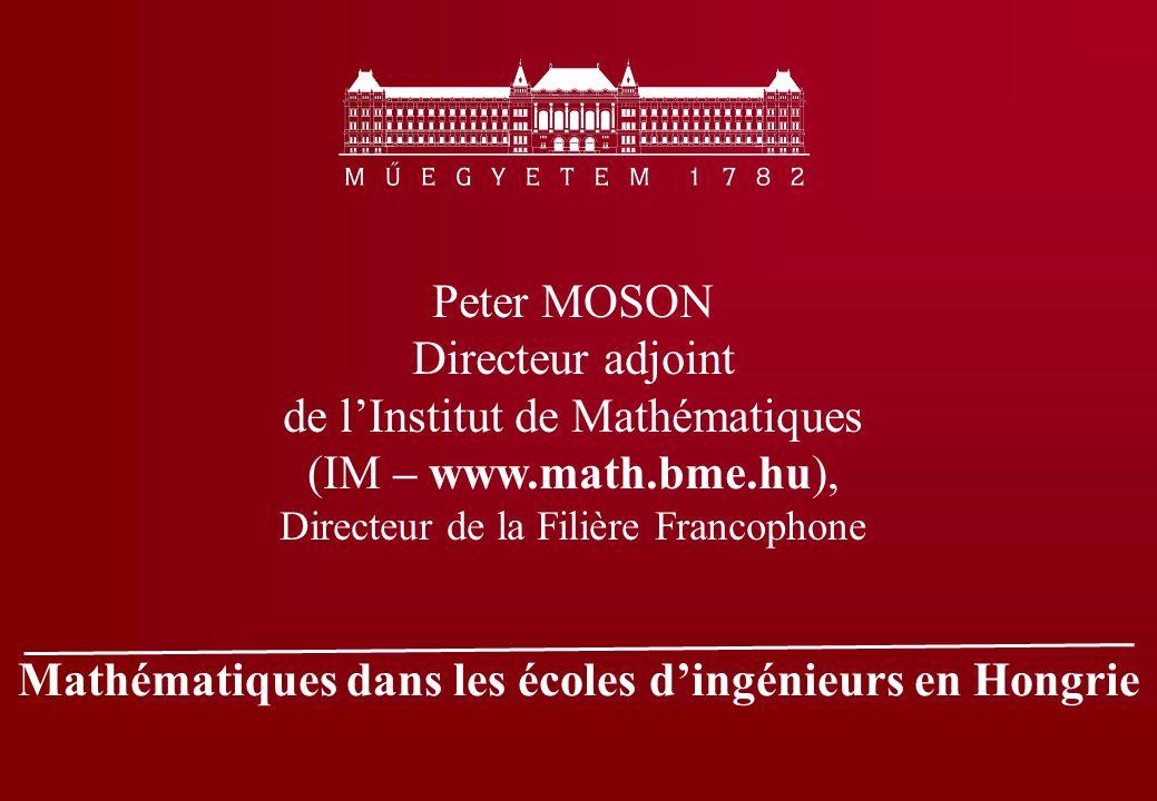 Mathématiques dans les écoles dingénieurs en Hongrie Peter MOSON Directeur adjoint de lInstitut de Mathématiques (IM – www.math.bme.hu), Directeur de la Filière Francophone