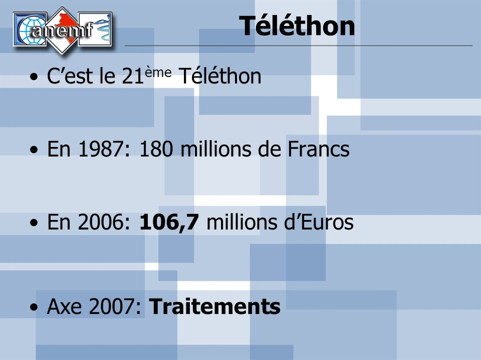 Téléthon Cest le 21 ème Téléthon En 1987: 180 millions de Francs En 2006: 106,7 millions dEuros Axe 2007: Traitements