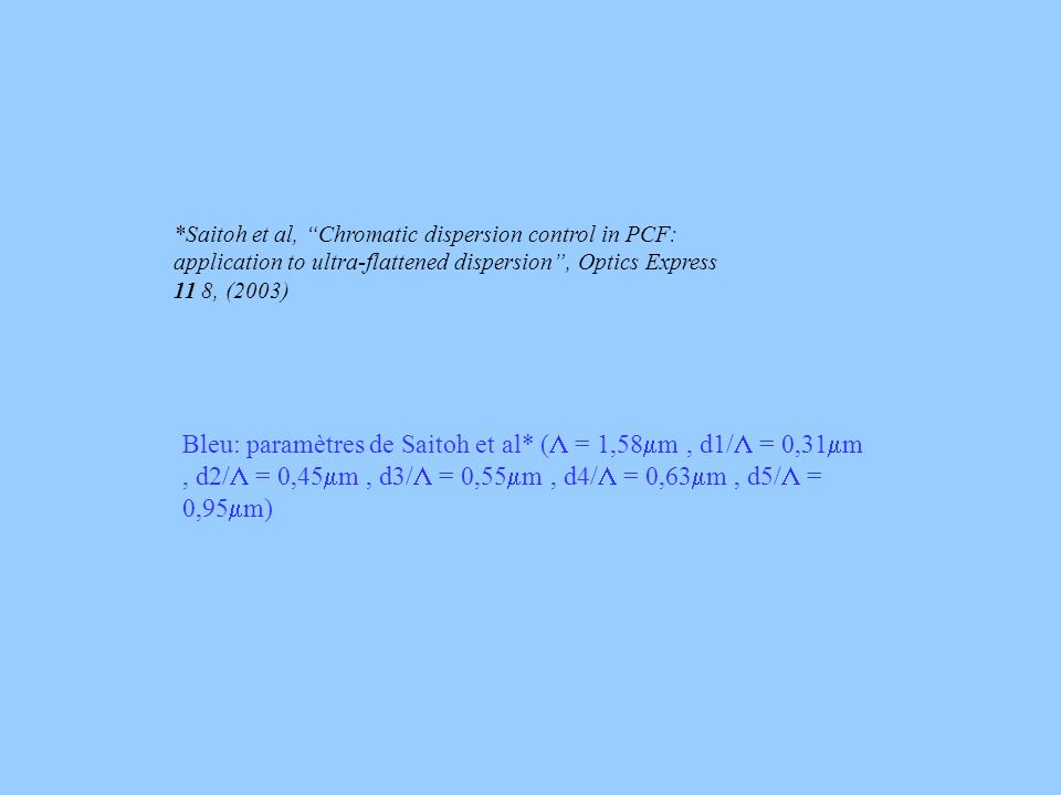 Bleu: paramètres de Saitoh et al* ( = 1,58 m, d1/ = 0,31 m, d2/ = 0,45 m, d3/ = 0,55 m, d4/ = 0,63 m, d5/ = 0,95 m) *Saitoh et al, Chromatic dispersion control in PCF: application to ultra-flattened dispersion, Optics Express 11 8, (2003)