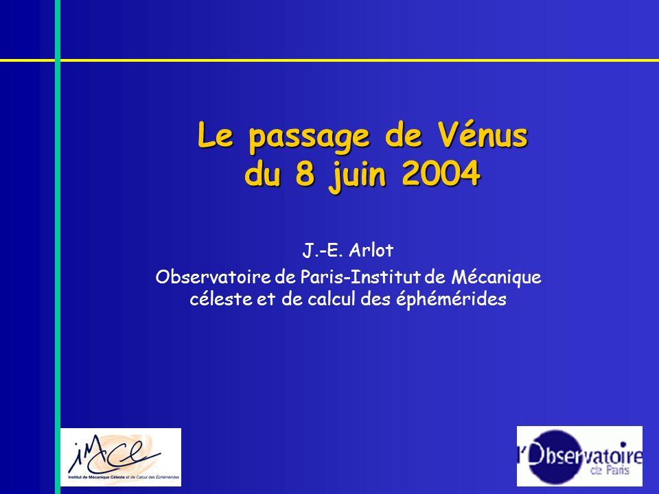 Le passage de Vénus du 8 juin 2004 J.-E. Arlot Observatoire de Paris-Institut de Mécanique céleste et de calcul des éphémérides