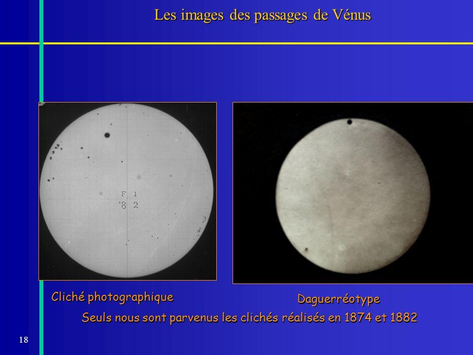 18 Les images des passages de Vénus Seuls nous sont parvenus les clichés réalisés en 1874 et 1882 Cliché photographique Daguerréotype