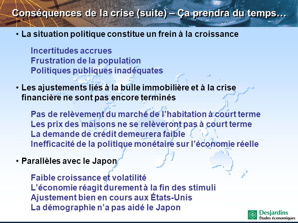 Conséquences de la crise (suite) – Ça prendra du temps… La situation politique constitue un frein à la croissance Incertitudes accrues Frustration de