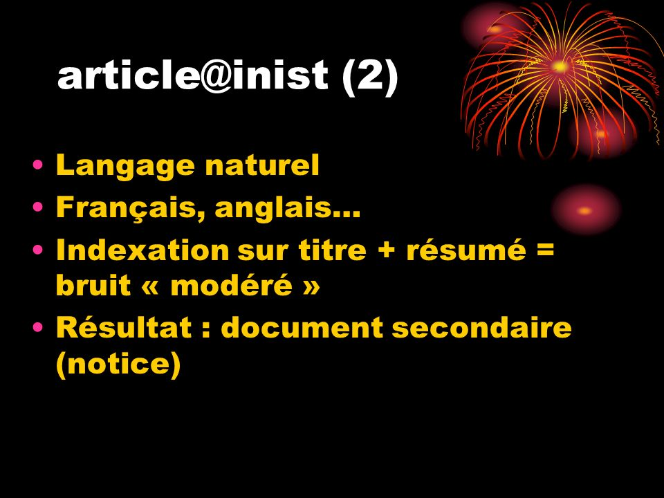 article@inist (2) Langage naturel Français, anglais… Indexation sur titre + résumé = bruit « modéré » Résultat : document secondaire (notice)