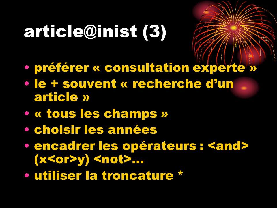 article@inist (3) préférer « consultation experte » le + souvent « recherche dun article » « tous les champs » choisir les années encadrer les opérateurs : (x y) … utiliser la troncature *