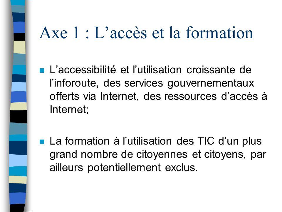 Axe 1 : Laccès et la formation n Laccessibilité et lutilisation croissante de linforoute, des services gouvernementaux offerts via Internet, des resso