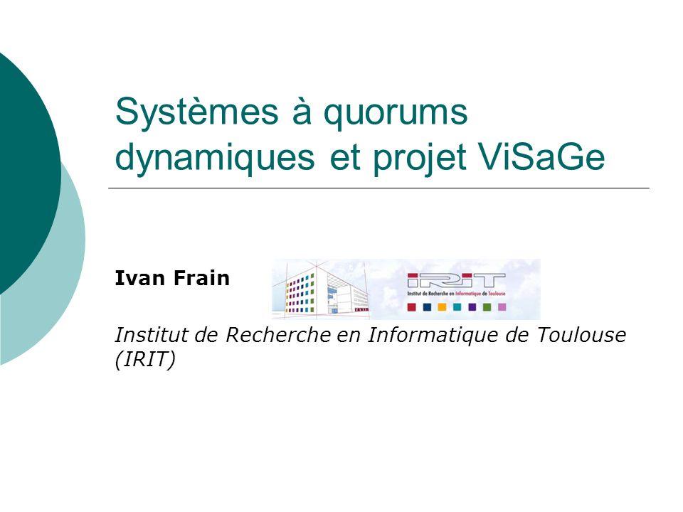 Systèmes à quorums dynamiques et projet ViSaGe Ivan Frain Institut de Recherche en Informatique de Toulouse (IRIT)