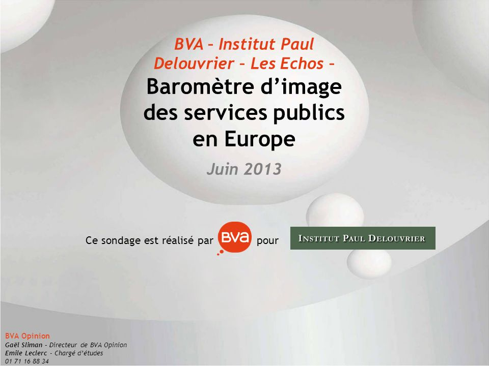 1 BVA – Institut Paul Delouvrier – Les Echos – Baromètre dimage des services publics en Europe Juin 2013 Ce sondage est réalisé par pour BVA Opinion G