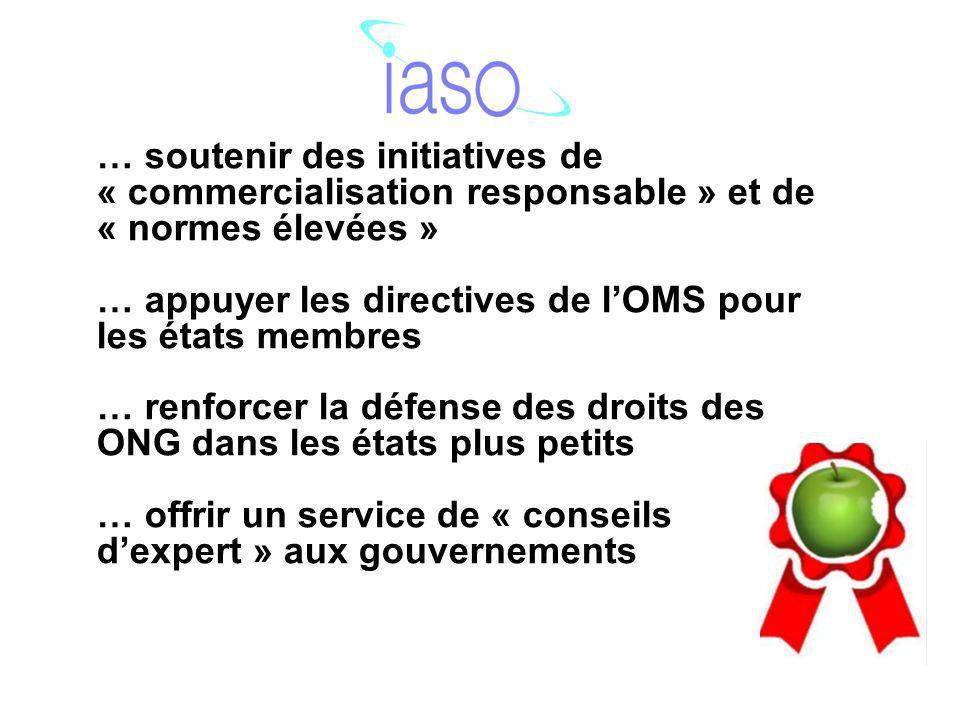 … soutenir des initiatives de « commercialisation responsable » et de « normes élevées » … appuyer les directives de lOMS pour les états membres … renforcer la défense des droits des ONG dans les états plus petits … offrir un service de « conseils dexpert » aux gouvernements