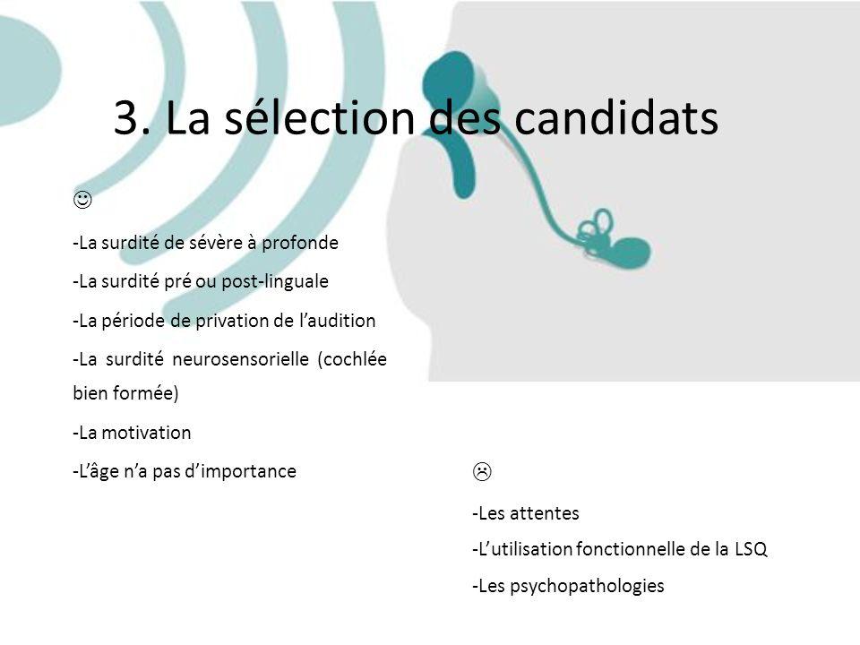 3. La sélection des candidats -La surdité de sévère à profonde -La surdité pré ou post-linguale -La période de privation de laudition -La surdité neur