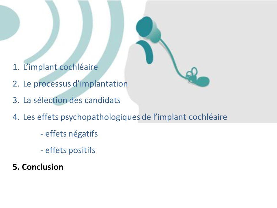 1.Limplant cochléaire 2.Le processus dimplantation 3.La sélection des candidats 4.Les effets psychopathologiques de limplant cochléaire - effets négat