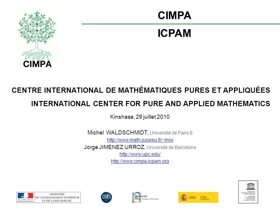 CENTRE INTERNATIONAL DE MATHÉMATIQUES PURES ET APPLIQUÉES INTERNATIONAL CENTER FOR PURE AND APPLIED MATHEMATICS CIMPA ICPAM Kinshasa, 29 juillet 2010 Michel WALDSCHMIDT, Université de Paris 6 http://www.math.jussieu.fr/~miw Jorge JIMENEZ URROZ, Université de Barcelone http://www.upc.edu/ http://www.cimpa-icpam.org