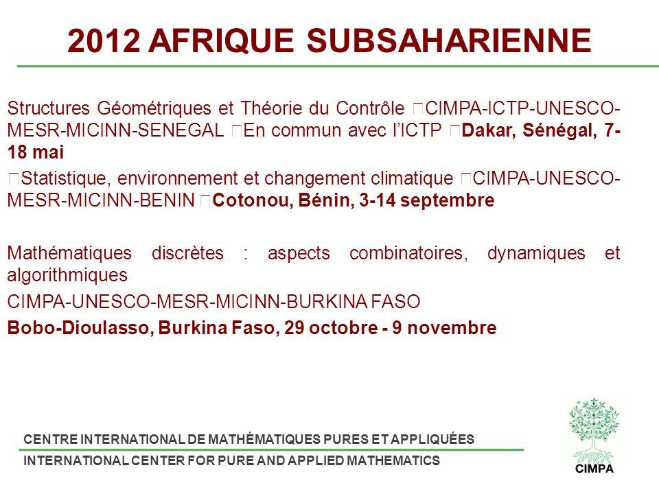 CENTRE INTERNATIONAL DE MATHÉMATIQUES PURES ET APPLIQUÉES INTERNATIONAL CENTER FOR PURE AND APPLIED MATHEMATICS 2012 AFRIQUE SUBSAHARIENNE Structures Géométriques et Théorie du Contrôle CIMPA-ICTP-UNESCO- MESR-MICINN-SENEGAL En commun avec lICTP Dakar, Sénégal, 7- 18 mai Statistique, environnement et changement climatique CIMPA-UNESCO- MESR-MICINN-BENIN Cotonou, Bénin, 3-14 septembre Mathématiques discrètes : aspects combinatoires, dynamiques et algorithmiques CIMPA-UNESCO-MESR-MICINN-BURKINA FASO Bobo-Dioulasso, Burkina Faso, 29 octobre - 9 novembre