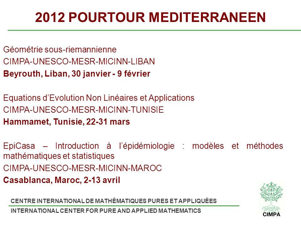 CENTRE INTERNATIONAL DE MATHÉMATIQUES PURES ET APPLIQUÉES INTERNATIONAL CENTER FOR PURE AND APPLIED MATHEMATICS 2012 POURTOUR MEDITERRANEEN Géométrie sous-riemannienne CIMPA-UNESCO-MESR-MICINN-LIBAN Beyrouth, Liban, 30 janvier - 9 février Equations dEvolution Non Linéaires et Applications CIMPA-UNESCO-MESR-MICINN-TUNISIE Hammamet, Tunisie, 22-31 mars EpiCasa – Introduction à lépidémiologie : modèles et méthodes mathématiques et statistiques CIMPA-UNESCO-MESR-MICINN-MAROC Casablanca, Maroc, 2-13 avril