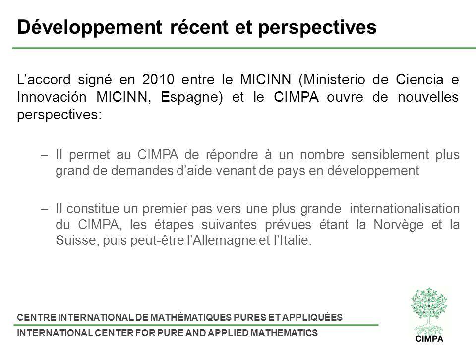CENTRE INTERNATIONAL DE MATHÉMATIQUES PURES ET APPLIQUÉES INTERNATIONAL CENTER FOR PURE AND APPLIED MATHEMATICS Développement récent et perspectives Laccord signé en 2010 entre le MICINN (Ministerio de Ciencia e Innovación MICINN, Espagne) et le CIMPA ouvre de nouvelles perspectives: –Il permet au CIMPA de répondre à un nombre sensiblement plus grand de demandes daide venant de pays en développement –Il constitue un premier pas vers une plus grande internationalisation du CIMPA, les étapes suivantes prévues étant la Norvège et la Suisse, puis peut-être lAllemagne et lItalie.
