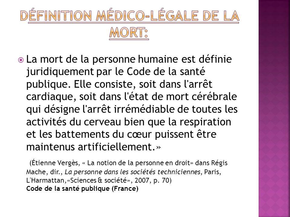 La mort de la personne humaine est définie juridiquement par le Code de la santé publique. Elle consiste, soit dans l'arrêt cardiaque, soit dans l'éta