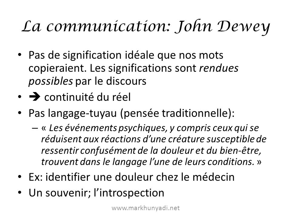 La communication: John Dewey Le langage se répercute sur tout: – Les choses: propriété de signification: différencier, remémorer, raisonner (eau et H 2 0): « Les significations sont des règles pour utiliser et interpréter les choses » – Nous-mêmes: « La communication est une condition de la conscience ».