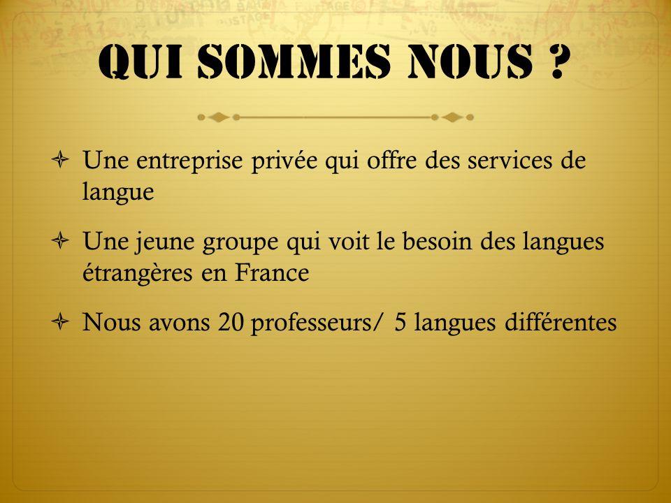 Qui sommes nous ? Une entreprise privée qui offre des services de langue Une jeune groupe qui voit le besoin des langues étrangères en France Nous avo