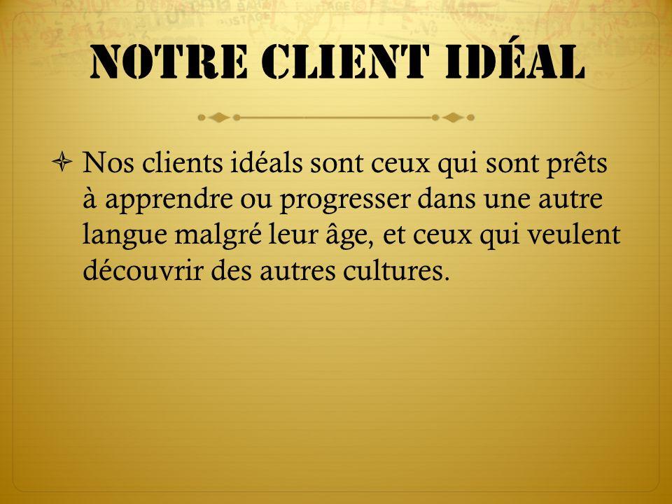 Notre client idéal Nos clients idéals sont ceux qui sont prêts à apprendre ou progresser dans une autre langue malgré leur âge, et ceux qui veulent dé