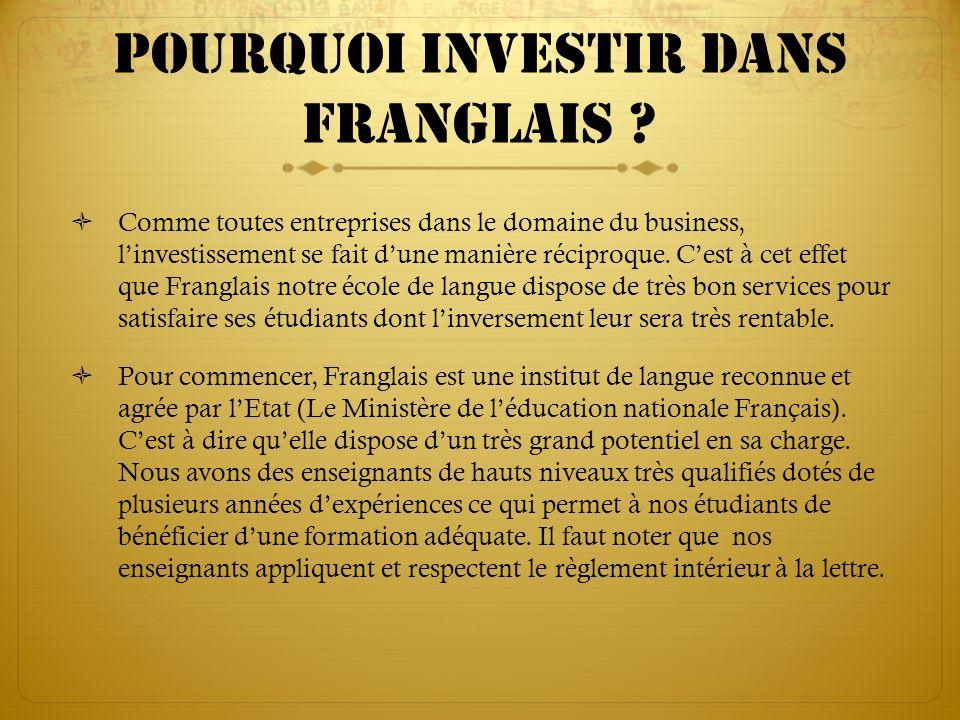 Pourquoi investir dans franglais ? Comme toutes entreprises dans le domaine du business, linvestissement se fait dune manière réciproque. Cest à cet e
