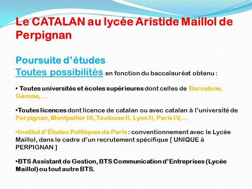 Le CATALAN au lycée Aristide Maillol de Perpignan Poursuite détudes Toutes possibilités en fonction du baccalauréat obtenu : Toutes universités et éco
