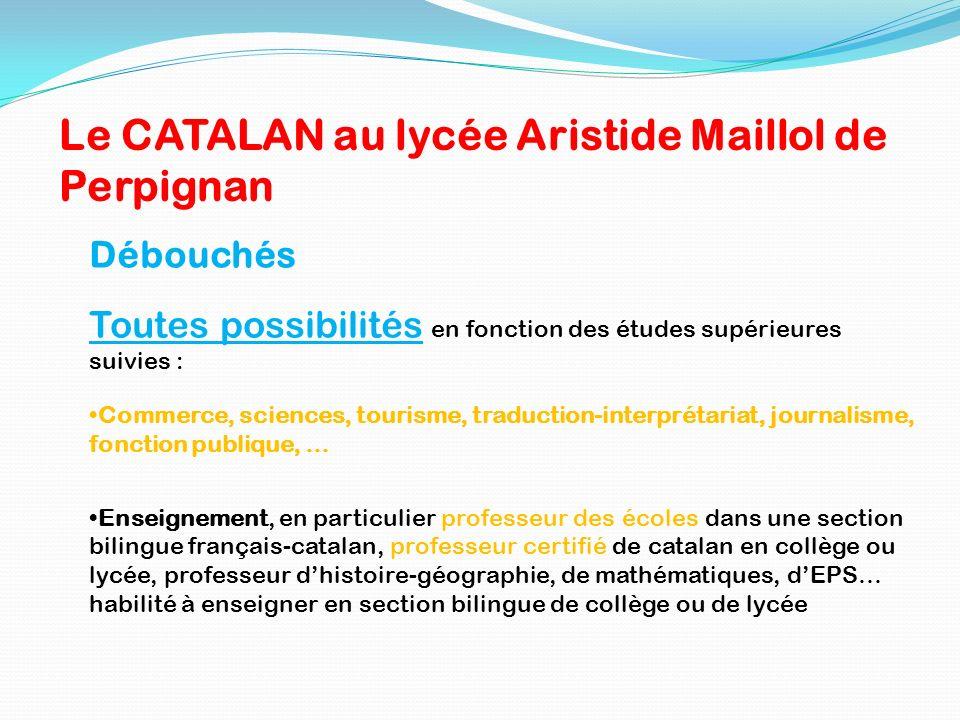 Le CATALAN au lycée Aristide Maillol de Perpignan Débouchés Toutes possibilités en fonction des études supérieures suivies : Commerce, sciences, touri