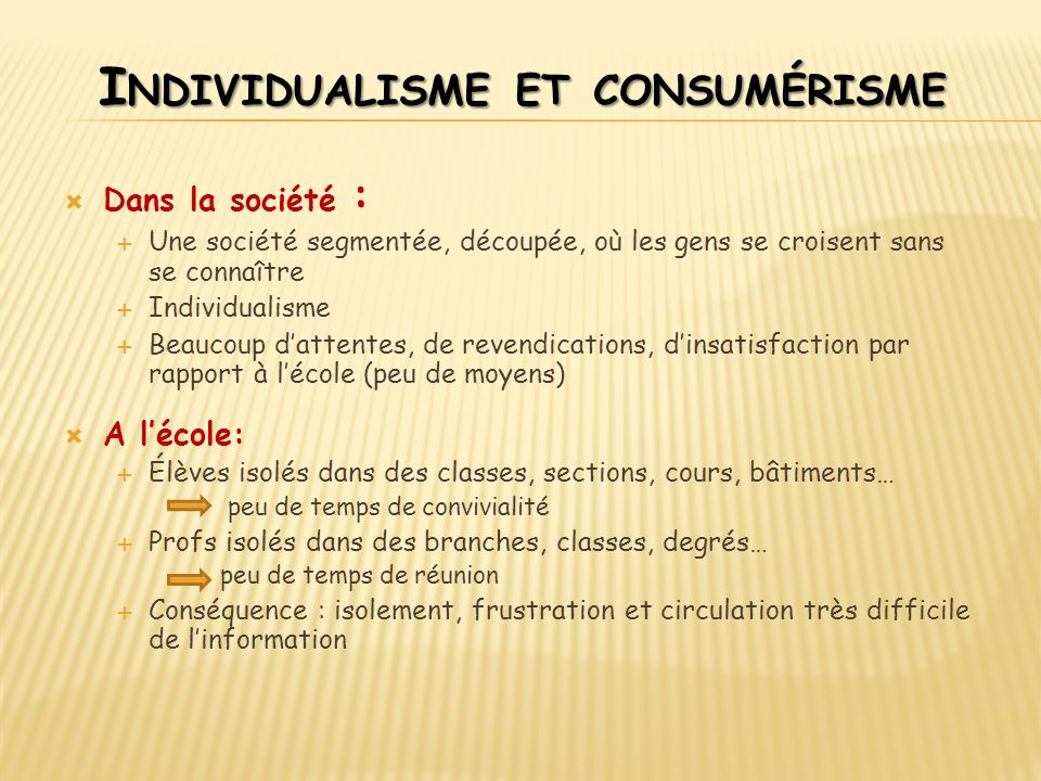 I NDIVIDUALISME ET CONSUMÉRISME Dans la société : Une société segmentée, découpée, où les gens se croisent sans se connaître Individualisme Beaucoup d
