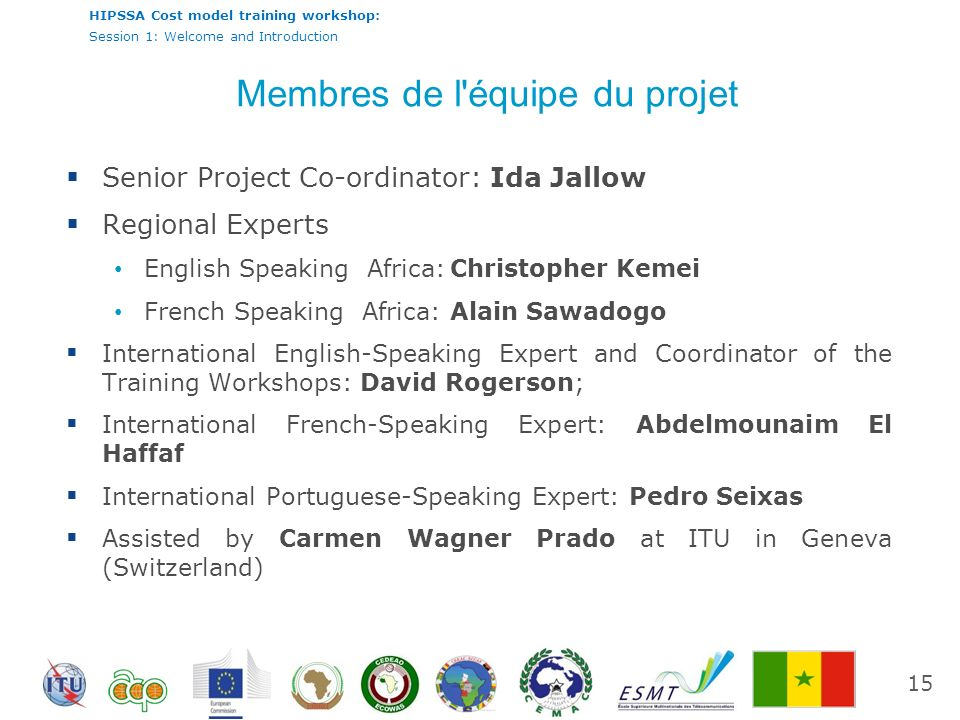 HIPSSA Cost model training workshop: Session 1: Welcome and Introduction Membres de l équipe du projet Senior Project Co-ordinator: Ida Jallow Regional Experts English Speaking Africa:Christopher Kemei French Speaking Africa:Alain Sawadogo International English-Speaking Expert and Coordinator of the Training Workshops: David Rogerson; International French-Speaking Expert: Abdelmounaim El Haffaf International Portuguese-Speaking Expert: Pedro Seixas Assisted by Carmen Wagner Prado at ITU in Geneva (Switzerland) 15