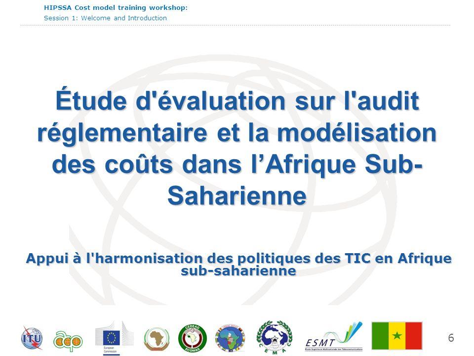 HIPSSA Cost model training workshop: Session 1: Welcome and Introduction Le projet conjoint UIT-CE pour «l harmonisation des politiques des TIC en Afrique sub-saharienne (HIPSSA=Harmonisation of ICT Policies in Sub-Sahara Africa ) s appuie sur l expérience acquise dans un projet pilote financé par la Commission européenne (CE) et l UIT qui a conduit à l adoption de lois supplémentaires pour les télécommunications et du traité de la CEDEAO.