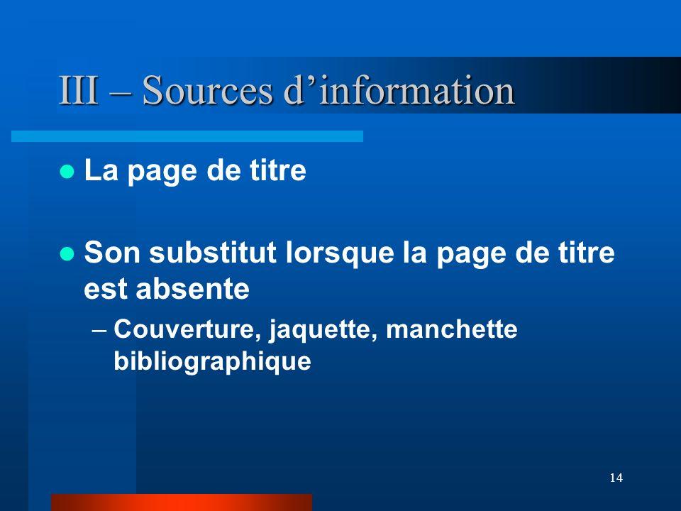 14 III – Sources dinformation La page de titre Son substitut lorsque la page de titre est absente –Couverture, jaquette, manchette bibliographique