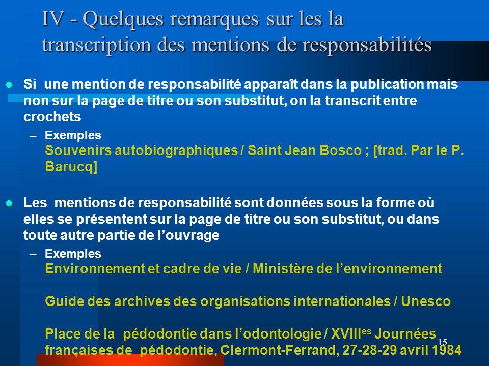15 IV - Quelques remarques sur les la transcription des mentions de responsabilités Si une mention de responsabilité apparaît dans la publication mais
