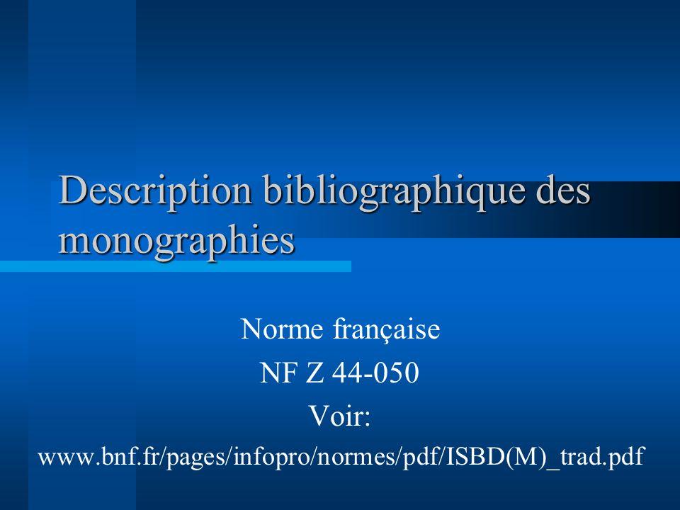 Description bibliographique des monographies Norme française NF Z 44-050 Voir: www.bnf.fr/pages/infopro/normes/pdf/ISBD(M)_trad.pdf