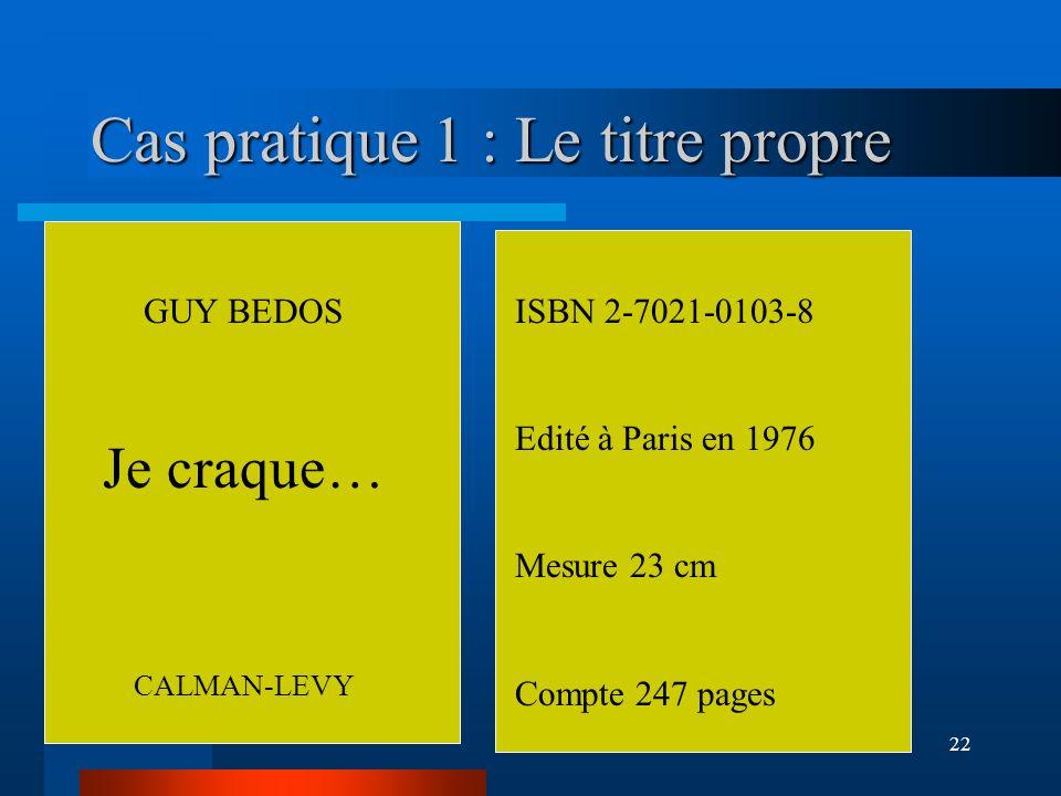 22 Cas pratique 1 : Le titre propre GUY BEDOS Je craque… CALMAN-LEVY ISBN 2-7021-0103-8 Edité à Paris en 1976 Mesure 23 cm Compte 247 pages