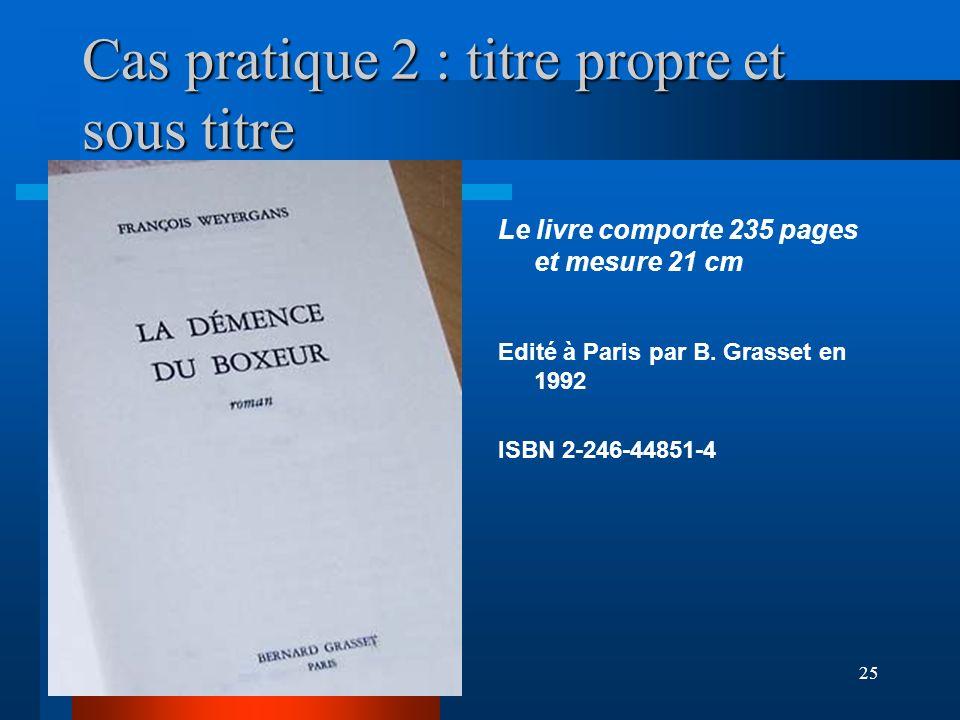 25 Cas pratique 2 : titre propre et sous titre Le livre comporte 235 pages et mesure 21 cm Edité à Paris par B. Grasset en 1992 ISBN 2-246-44851-4