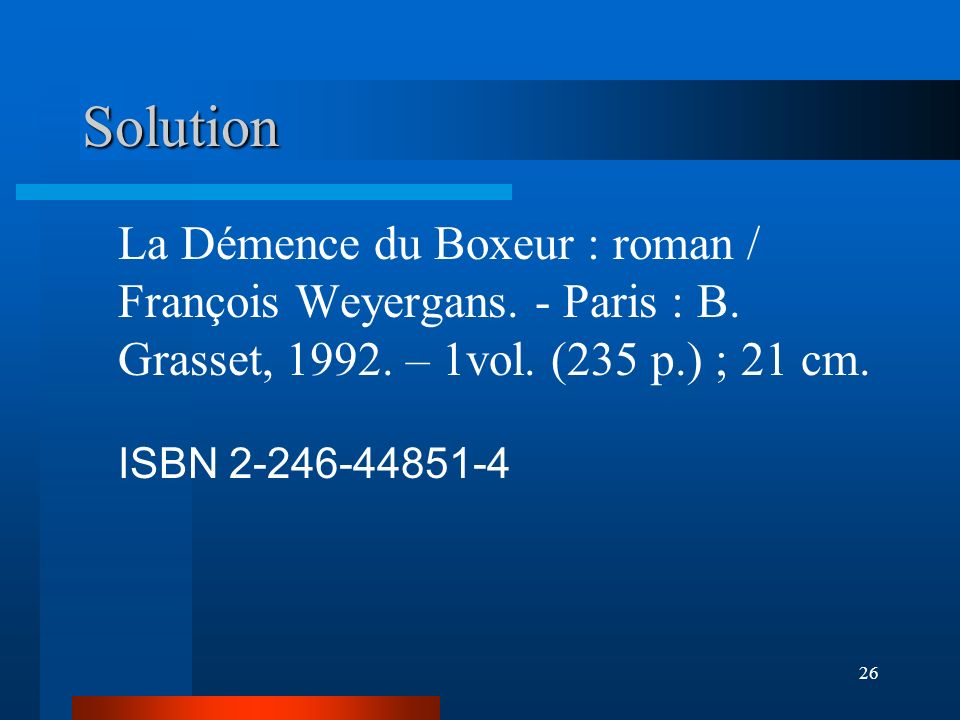 26 Solution La Démence du Boxeur : roman / François Weyergans. - Paris : B. Grasset, 1992. – 1vol. (235 p.) ; 21 cm. ISBN 2-246-44851-4
