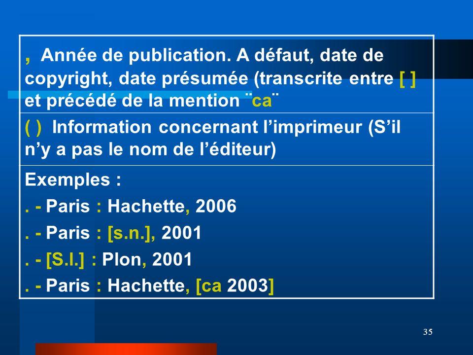 35, Année de publication. A défaut, date de copyright, date présumée (transcrite entre [ ] et précédé de la mention ¨ca¨ ( ) Information concernant li
