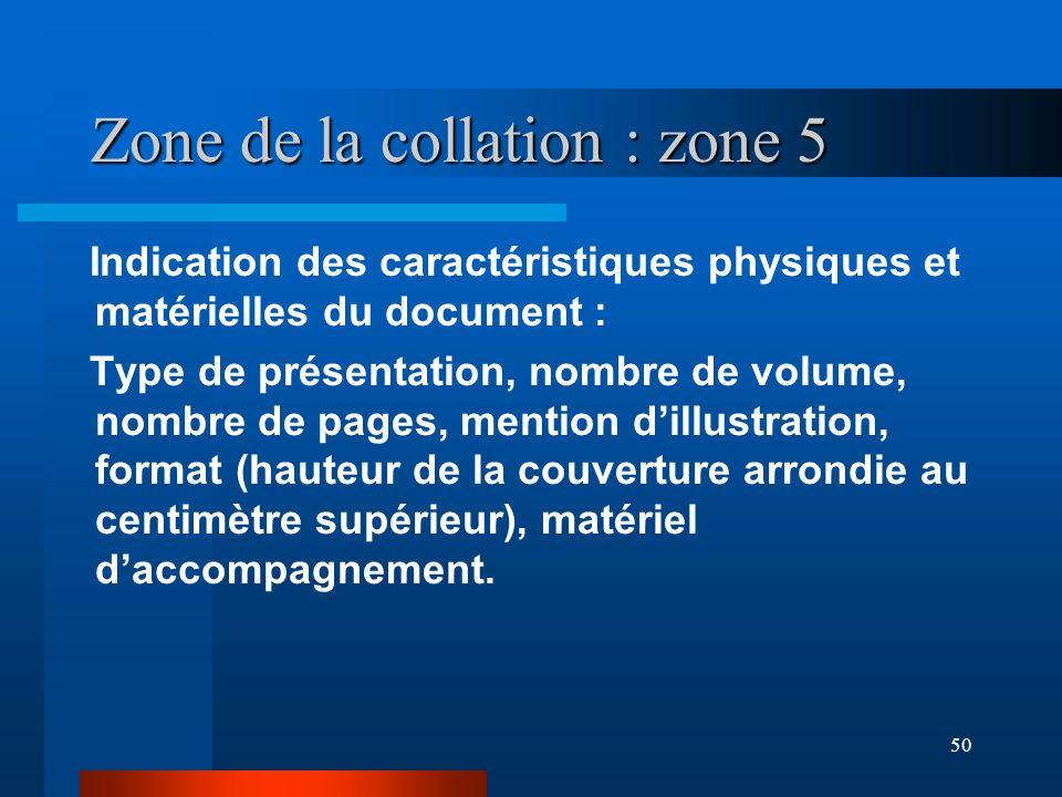 50 Zone de la collation : zone 5 Indication des caractéristiques physiques et matérielles du document : Type de présentation, nombre de volume, nombre