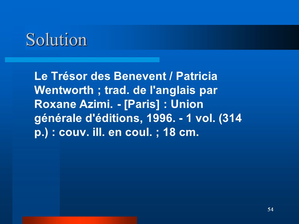 54 Solution Le Trésor des Benevent / Patricia Wentworth ; trad. de l'anglais par Roxane Azimi. - [Paris] : Union générale d'éditions, 1996. - 1 vol. (
