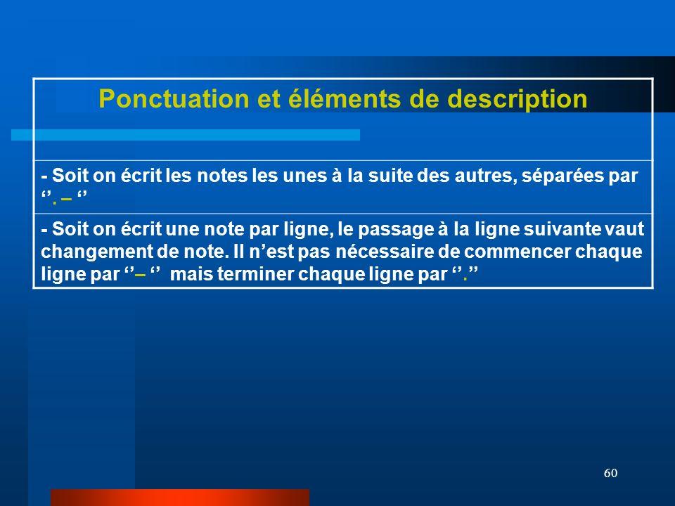 60 Ponctuation et éléments de description - Soit on écrit les notes les unes à la suite des autres, séparées par. – - Soit on écrit une note par ligne