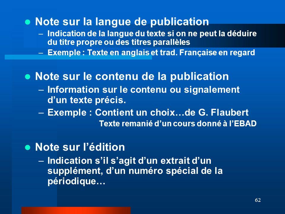 62 Note sur la langue de publication –Indication de la langue du texte si on ne peut la déduire du titre propre ou des titres parallèles –Exemple : Te