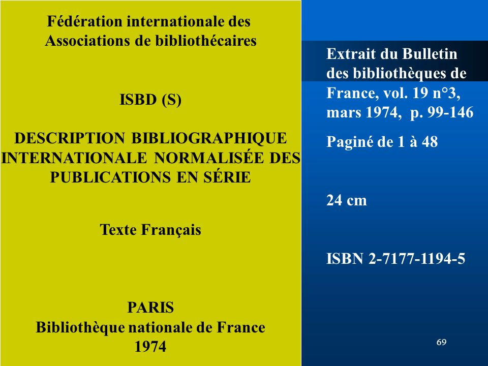 69 Fédération internationale des Associations de bibliothécaires ISBD (S) DESCRIPTION BIBLIOGRAPHIQUE INTERNATIONALE NORMALISÉE DES PUBLICATIONS EN SÉ