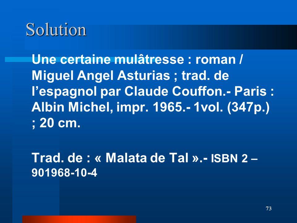 73 Solution Une certaine mulâtresse : roman / Miguel Angel Asturias ; trad. de lespagnol par Claude Couffon.- Paris : Albin Michel, impr. 1965.- 1vol.