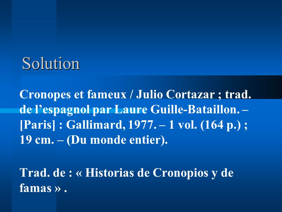 Solution Cronopes et fameux / Julio Cortazar ; trad. de lespagnol par Laure Guille-Bataillon. – [Paris] : Gallimard, 1977. – 1 vol. (164 p.) ; 19 cm.